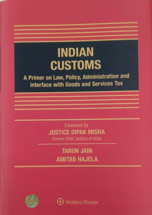 Wolters Kluwer Indian Customs - A primer on Law, Policy, Administration and interface with Goods and Services Tax by Tarun Jain and Amitab Hajela, 1st Edition November 2019